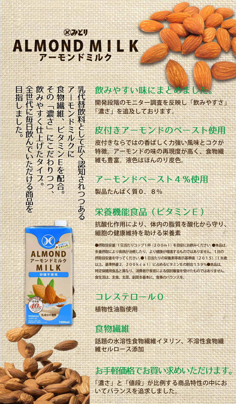 乳代替飲料として広く認知されつつある アーモンドミルクに 食物繊維、ビタミンEを配合。 その「濃さ」にこだわりつつ、 飲みやすく仕上げたタイプ。 全世代に毎日飲んでいただける商品を 目指しました。