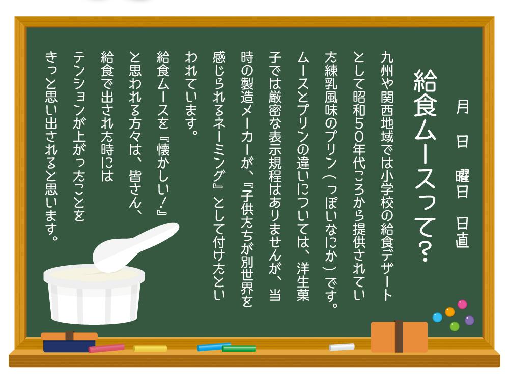 給食ムースって?九州や関西地域では小学校の給食デザートとして昭和50年代ころから提供されていた練乳風味のプリン(っぽいなにか)です。 ムースとプリンの違いについては、洋生菓子では厳密な表示規程はありませんが、当時の製造メーカーが、『子供たちが別世界を感じられるネーミング』として付けたといわれています。 給食ムースを『懐かしい!』 と思われる方々は、皆さん、 給食で出された時には テンションが上がったことを きっと思い出されると思います。